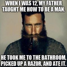 When I Was 12 My Father Taught Me How To Be A Man Funny Beard Memes