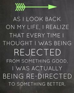 As I look back on my life, I realize that every time I thought I was being rejected from something good, I was actually being re-directed to something better :)