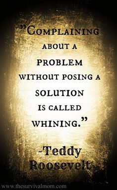 Complaining about a problem without posing a solution is called whining. Teddy Roosevelt