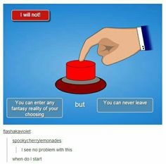 I'd press the button...and then everything would go terribly wrong