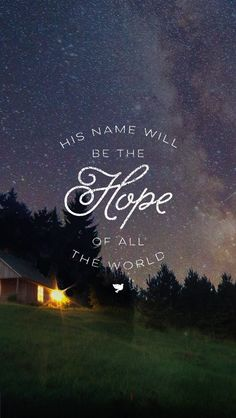 And His name will be the hope of all the world. Matthew 12:21 (NLT)