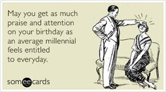 May you get as much praise and attention on your birthday as an average millennial feels entitled to everyday.