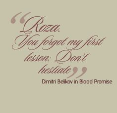 """Roza. You forgot my first lesson: Don't hesitate."" - Dimitri Belikov in Blood Promise (Vampire Academy Book 4)"
