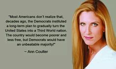 Ann Coulter ...............  I didn't know this, but it sure sounds like their plan is working . .:(