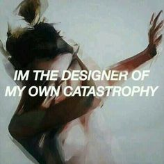 I'm the designer of my own catastrophy...