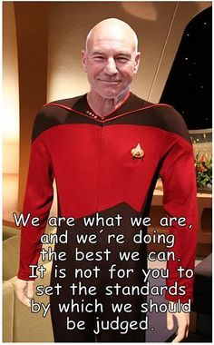 """Captain Picard: """"We are what we are, and we're doing the best we can. It is not for you to set the standards by which we should be judged!"""" #startrek #movie #quote  (This file is licensed under the Creative Commons Attribution-Share Alike 3.0 Unported license.)"""