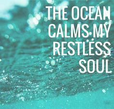 The ocean calms my restless soul.