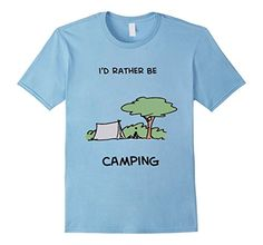 I'd Rather Be Camping T-Shirt Live it in a Tent! Go where you want, do what you want!