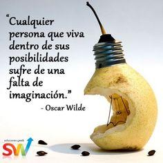 """""""Cualquier persona que viva dentro de sus posibilidades sufre de una falta de imaginación."""" Oscar Wilde"""