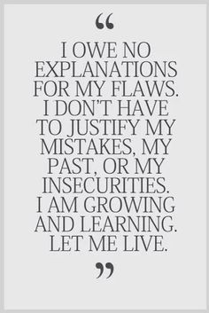I owe no explanation for my flaws.  I don't have to justify my mistakes, my past, or my insecurities.  I am growing and learning to let ME live!