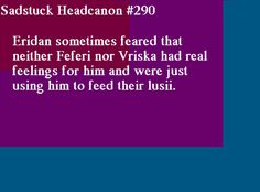 [Eridan sometimes feared that neither Feferi nor Vriska had feelings for him and just used him to feed their lusii] Submitted by Anon