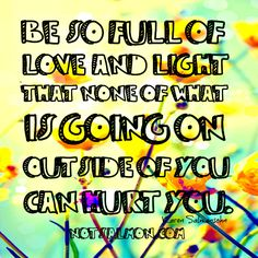 Be so full of love and light that nothing outside of you can hurt you