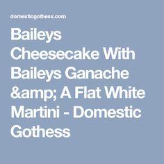 Baileys Cheesecake With Baileys Ganache & A Flat White Martini - Domestic Gothess