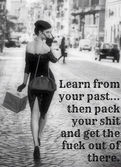 Learn from your past then pack your shit and get the fuck out of the there