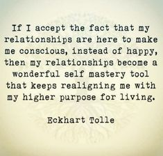 If I accept the fact that my relationships are here to make me conscious, instead of happy, then my relationships become a wonderful self mastery tool that keeps realigning me with my higher purpose for living Eckhart Tolle Now Quotes, Great Quotes, Quotes To Live By, Motivational Quotes, Inspirational Quotes, Spiritual Quotes, Wisdom Quotes, Life Quotes, Spiritual Practices