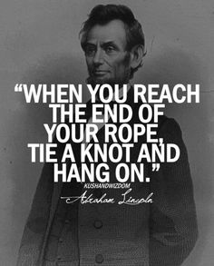 When you reach the end of your rope, tie a knot and hang on famous quotes abraham lincoln quotes abraham quotes internet quotes abraham lincoln inspirational quotes abraham lincoln quotes from abraham lincoln inspiration quotes by famous people abraham li Quotable Quotes, Wisdom Quotes, Quotes To Live By, Me Quotes, Quotes On War, Hang On Quotes, Better Life Quotes, The Words, Quotes By Famous People