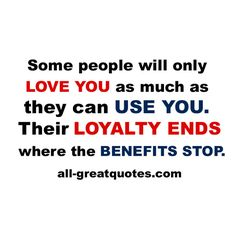 "Some people will only ""love you"" as much as they can use you. Their loyalty ends where the benefits stop. #loyalty #users"