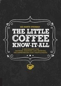 The Little Coffee Know-it-all: A Miscellany For Growing, Roasting, And Brewing, Uncompromising And… Book by Shawn Steiman   Hardcover   chapters.indigo.ca