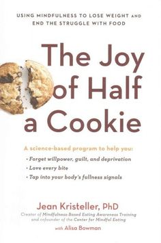 The Joy of Half a Cookie: Using Mindfulness to Lose Weight and End the Struggle With Food by Jean Kristeller and Alisa Bowman
