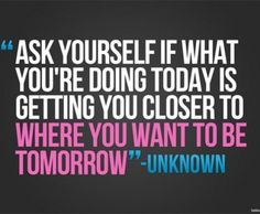 Is what you're doing today bringing you closer to where you want to be tomorrow. If not - TURN AROUND!!