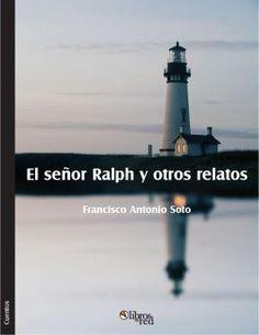 EL SEÑOR RALPH Y OTROS RELATOS - Francisco Antonio Soto - Cuentos