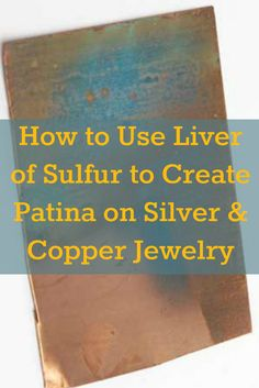 Learn how to use liver of sulfur to create patina on silver and copper jewelry in this detailed article! #jewelrymaking #liverofsulfur #patina