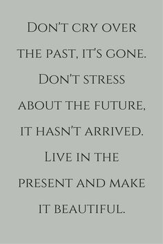 Don't cry over the past, it's gone. Don't stress about the future, it hasn't arrived. Live in the present and make it beautiful.  Click on this image to see the biggest selection of life tips and positive quotes!