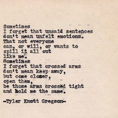 """Sometimes I forget unsaid sentences don't mean unfelt emotions."" - Typewriter Series by Tyler Knott Gregson Poem Quotes, Quotable Quotes, Great Quotes, Quotes To Live By, Life Quotes, Inspirational Quotes, The Words, Pretty Words, Beautiful Words"