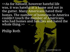 Philip Roth - quote-As for himself, however hateful life was, it was hateful in a home and not in the gutter. Many Americans hated their homes. The number of homeless in America couldn't touch the number of Americans who had homes and families and hated the whole thing.Source: quoteallthethings.com #PhilipRoth #quote #quotation #aphorism #quoteallthethings