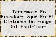 http://tecnoautos.com/wp-content/uploads/imagenes/tendencias/thumbs/terremoto-en-ecuador-que-es-el-cinturon-de-fuego-del-pacifico.jpg Cinturon De Fuego. Terremoto en Ecuador: ¿qué es el Cinturón de Fuego del Pacífico?, Enlaces, Imágenes, Videos y Tweets - http://tecnoautos.com/actualidad/cinturon-de-fuego-terremoto-en-ecuador-que-es-el-cinturon-de-fuego-del-pacifico/