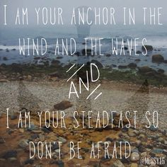 I am your anchor in the wind and the waves and I am your steadfast so don't be afraid
