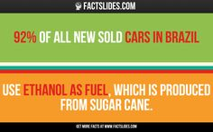 92% of all new sold cars in Brazil  use ethanol as fuel, which is produced from sugar cane.