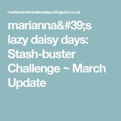 marianna's lazy daisy days: Stash-buster Challenge ~ March Update