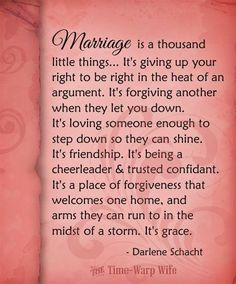 Marriage is giving up your right to be right. It's forgiving. It's step down so they can shine. It's friendship, being cheerleader and and trusted confidant