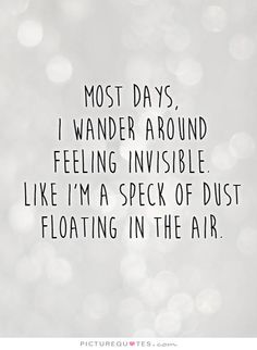 Most days,  i wander around  feeling invisible.  Like I'm a speck of dust floating in the air. Picture Quote #1