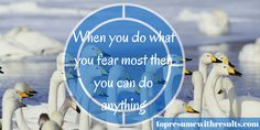 When you do what your fear the most you can do anything.