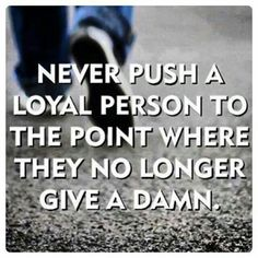 I am loyal and I am good to others....I understand everyone is not perfect....but there comes a time after so many lies and so much deception....I just realize there is a time you have to cut your losses and stop believing the lies and drama. That is when you no longer give a damn.