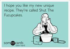 Funny Ecards  Shut the fucupcakes...