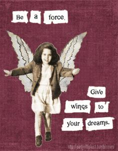 Be a force - give wings to your dreams~drink in the wild air & fly! We all have the magic within each of us! <3
