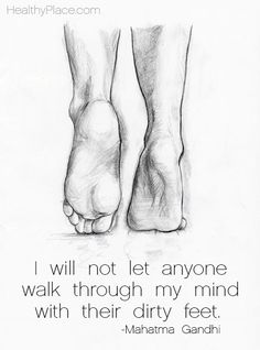 Positive Quote: I will not let anyone walk through my mind with their dirty feet. www.HealthyPlace.com
