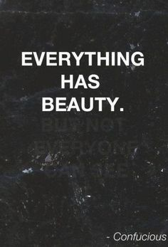 'Everything has beauty, not everyone can see it'