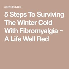 5 Steps To Surviving The Winter Cold With Fibromyalgia ~ A Life Well Red