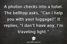 """A Photon checks into a hotel. The bellhop asks, """"Can I help you with your luggage?"""" It replies, """"I don't have any. I'm traveling light."""""""