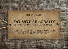 The phrase: Do not be afraid, is written in the Bible 365 times. That's a daily reminder from God to be fearless every day.