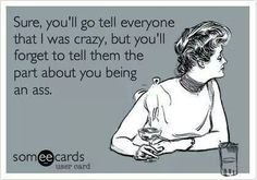 Sure I'm crazy.... But tell them the whole story how I got this way