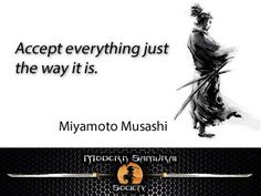 """Accept everything just the way it is."" – Miyamoto Musashi"