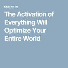 The Activation of Everything Will Optimize Your Entire World