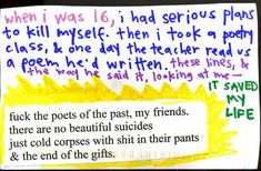 """""""When I was 16, I had serious plans to kill myself. Then I took a poetry class, & one day the teacher read us a poem he'd written. These lines, & the way he said it, looking at me - it saved my life. 'Fuck the poets of the past, my friends. / There are no beautiful suicides / Just cold corpses with shit in their pants / & the end of the gifts.'"""""""