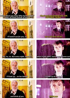 """Wilfred Mott: Oh, Doctor, what about you now? Who've you got? I mean... all those friends of yours... The Doctor: They've all got someone else. Still, that's fine. I'm fine. Wilfred Mott: I'll watch out for you, sir. The Doctor: You can't ever tell her! Wilfred Mott: No, no, no... Wilfred Mott: But, every night, Doctor... when it gets dark, and the stars come out, I'll look up... on her behalf. I'll look up at the sky... and think of you. The Doctor: Thank you. #DoctorWho 4x13 """"Journey's…"""