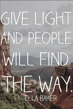 """""""Give light and people will find the way"""" ― Ella Baker"""